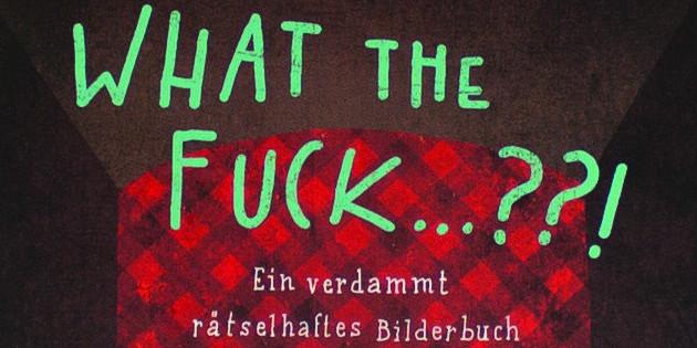 Newsbild zu Comic Rezension: What the Fuck…??! – Ein verdammt rätselhaftes Bilderbuch